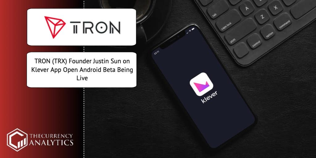 TRON (TRX) Founder Justin Sun on <bold>Klever</bold> App Open Android Beta Being Live